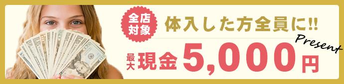 全店対象体入した方全員に最大現金5000円プレゼント